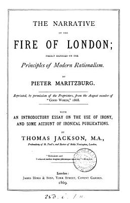 The narrative of the Fire of London  freely handled on the principles of modern rationalism  By Pieter Maritzburg  With an essay on the use of irony by T  Jackson PDF