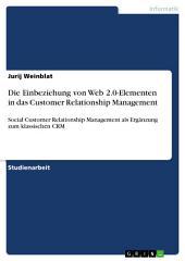 Die Einbeziehung von Web 2.0-Elementen in das Customer Relationship Management: Social Customer Relationship Management als Ergänzung zum klassischen CRM
