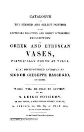 Catalogue of the Second and Select Portion of the Extremely Beautiful and Highly Interesting Collection of Greek and Etruscan Vases, Principally Found at Vulci, of that Distinguished Antiquarian Signor Giuseppe Bassegio of Rome: Which Will be Sold by Auction, by Mr. S. Leigh Sotheby ... on Friday, the 13th Day of July, 1838