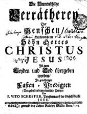 Die Unmenschlige Verrätherey Der Menschen, Durch welche der Sohn Gottes CHRISTUS JESUS Ist zum Leyden und Tod übergeben worden, In gewöhnligen Fasten-Predigten