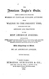 The American Angler's Guide: Being a Compilation from the Works of Popular English Authors, from Walton to the Present Time; Together with the Opinions and Practices of the Best American Anglers: Containing Every Variety of Mode Adopted in Ocean, River, Lake and Pond Fishing; the Necessary Tackle and Baits Required; Manner of Making Artificial Flies ...