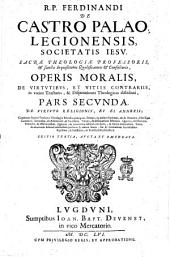 Opus morale R.P. Ferdinandi de Castro Palao, Legionensis, Societatis Iesu: De virtute religionis, et ei annexis; continens septem tractatus theologiæ moralis præcipuos. Primus, in ordine septimus, est de oratione, ... Secundus, de adoratione, & sacrificio. Tertius, de obseruatione festorum. Quartus, de decimis, primitiis, & oblationibus. Quintus, de reuerentia debita locis sacris, ... Sexus,[!] de reuerentia debita ecclesiasticis personis ... Septimus, & Latissimus, de beneficiis ecclesiasticis. .., Volume 2