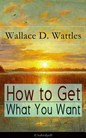 How to Get What You Want (Unabridged): From one of The New Thought pioneers, author of The Science of Getting Rich, The Science of Being Well, The Science of Being Great, Hellfire Harrison, How to Promote Yourself and A New Christ