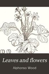 Leaves and Flowers: Or, Object Lessons in Botany. With a Flora