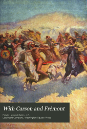 With Carson and Frémont: Being the Adventures, in the Years 1842-'43-'44, on Trail Over Mountains and Through Deserts from the East of the Rockies to the West of the Sierras, of Scout Christopher Carson and Lieutenant John Charles Frémont, Leading Their Brave Company Including the Boy Oliver