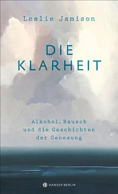 Die Klarheit  Alkohol  Rausch und die Geschichten der Genesung PDF