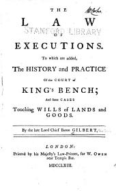 The Law of Executions: To which are Added, The History and Practice of the Court of King's Bench; and Some Cases Touching Wills of Lands and Goods