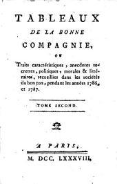 TABLEAUX DE LA BONNE COMPAGNIE: Ou, Traits caractéristiques, anecdotes secretes, politiques, morales & littéraires, recueillies dans les sociétés du bon ton, pendant les années 1786, et 1787. TOME SECOND, Volume2