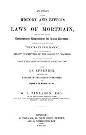 An Essay on the History and Effects of the Laws of Mortmain: And the Laws Against Testamentary Dispositions for Pious Purposes: Comprising an Account of the Debates in Parliament, and of the Inquiries of Select Committees of the House of Commons, and the Most Interesting Cases which Have Occurred in Courts of Law. With an Appendix, Containing the Reports of the Select Committees, and Digests of the Evidence, Etc., Etc