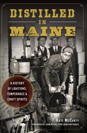 Distilled in Maine: A History of Libations, Temperance & Craft Spirits