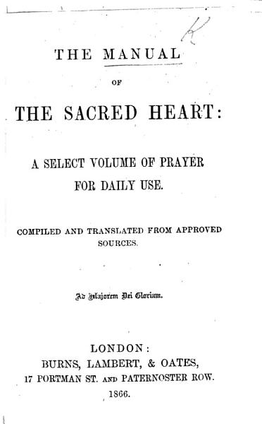 The Manual of the Sacred Heart: a Select Volume of Prayer for Daily Use. Compiled and Translated from Approved Sources, Etc