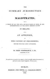 The Summary Jurisdiction of Magistrates: Being a Precis of All the Acts, Or Such Parts of Them, as are Administrable at the Petty Sessions Courts in Ireland : with an Appendix on the Course of Proceeding, Deduced from the Latest Authorities