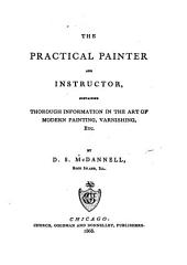The Practical Painter and Instructor: Containing Thorough Information in the Art of Modern Painting, Varnishing, Etc.,
