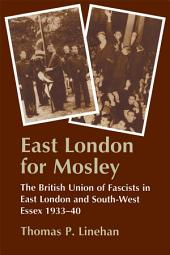 East London for Mosley: The British Union of Fascists in East London and South-West Essex 1933-40
