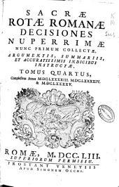 Sacrae Rotae Romanae Decisiones nuperrimae nunc primum collectae, argumentis, summariis, et accuratissimis indicibus instructae, tomus quartus: complectens annos MDCLXXXXIII, MDCLXXXXIV & MDCLXXXXV.