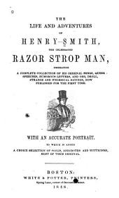The Life and Adventures of Henry Smith, the Celebrated Razor Strop Man: Embracing a Complete Collection of His Original Songs, Queer Speeches, Humorous Letters ...