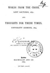 Words from the Cross, Lent Lectures, 1875; And, Thoughts for These Times, University Sermons, 1874