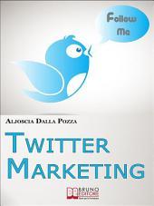 Twitter Marketing. Come Fare Business con Twitter e Promuovere il Tuo Brand Attraverso i Social. (Ebook Italiano - Anteprima Gratis): Come Fare Business con Twitter e Promuovere il Tuo Brand Attraverso i Social