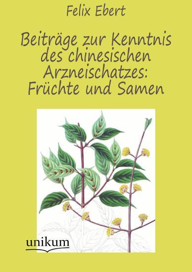 Beitr  ge zur Kenntnis des chinesischen Arzneischatzes  Fr  chte und Samen PDF