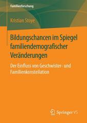 Bildungschancen im Spiegel familiendemografischer Veränderungen: Der Einfluss von Geschwister- und Familienkonstellation