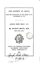 The Society of Jesus, from the foundation of the order to its suppression in 1773. Arnold prize essay, 1871