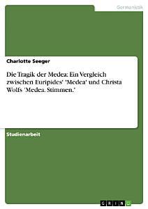 Die Tragik der Medea  Ein Vergleich zwischen Euripides   Medea  und Christa Wolfs  Medea  Stimmen   PDF