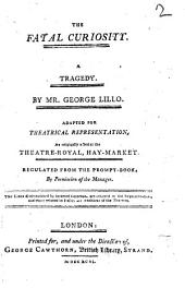 The Fatal Curiosity: A Tragedy. By Mr. George Lillo. Adapted for Theatrical Representation, as Originally Acted at the Theatre-Royal, Hay-Market. Regulated from the Prompt-book, by Permission of the Manager. ...
