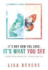It's Not How You Look, It's What You See: Change Your Perspective--Change Your Life