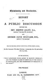 Christianity and Secularism: Report of a Public Discussion Between Brewin Grant and George Jacob Holyoake, Esq. Held in the Royal British Institution, London, Commencing Jan. 20 and Ending Feb. 24, 1853