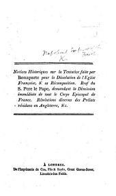 Notices historiques sur la tentative faite par Bonaparte pour la dissolution de l'Église française, et sa récomposition. Bref du S. Père le Pape, demandant la démission immédiate de tout le Corps Episcopal de France, etc