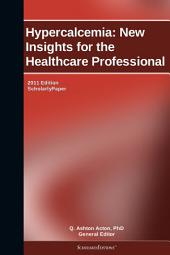 Hypercalcemia: New Insights for the Healthcare Professional: 2011 Edition: ScholarlyPaper