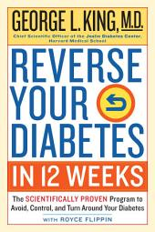 Reverse Your Diabetes in 12 Weeks: The Scientifically Proven Program to Avoid, Control, and Turn Around Your Diabetes
