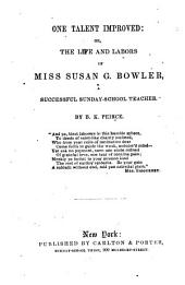 One Talent Improved: Or, the Life and Labors of Miss Susan G. Bowler: A Successful Sunday-school Teacher