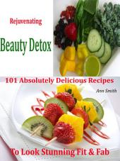 Rejuvenating Beauty Detox: 101 Absolutely Delicious Recipes To Look Stunning Fit & Fab
