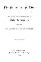 The Priest to the Altar  Or  Aids to the Devout Celebration of Holy Communion  Chiefly After the Ancient English Use of Sarum PDF