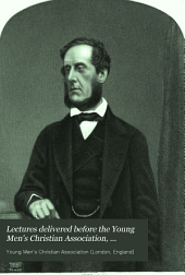 Lectures Delivered Before the Young Men's Christian Association, 1845-1846--1864-1865