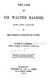 The Life of Sir Walter Raleigh: With Some Account of the Period in which He Lived