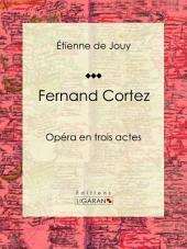 Fernand Cortez: Opéra en trois actes