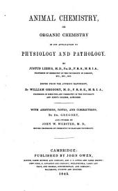 Animal Chemistry or Organic Chemistry in its application to Physiology and Pathologie by Justus Liebig: Edited from the authors manuscript, by William Gregory. With additions, notes and corrections by Gregory, and other by John Webster