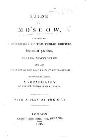 Guide to Moscow, containing a description of the public edifices, historical notices, useful statistics, and an itinerary. ... To which is added a Vocabulary, etc