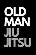 Old Man Jiu Jitsu: Jiu-Jitsu Journal. Lined Notebook Gift for Women and Men