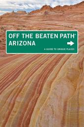 Arizona Off the Beaten Path®: A Guide to Unique Places, Edition 7