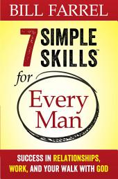 7 Simple Skills™ for Every Man: Success in Relationships, Work, and Your Walk with God