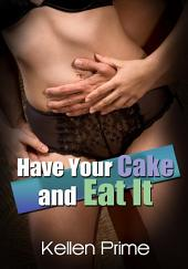 Have Your Cake And Eat It : Erotica Sex: (Adults Only Erotica)