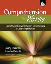 Comprehension That Works: Taking Students Beyond Ordinary Understanding to Deep Comprehension, Grades K-6