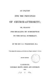 An inquiry into the principles of Church-authority; or, Reasons for recalling my subscription to the royal supremacy