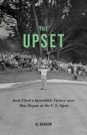 The Upset: Jack Fleck's Incredible Victory Over Ben Hogan at the U. S. Open