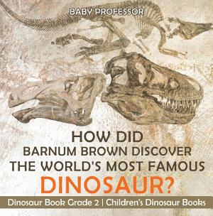 How Did Barnum Brown Discover The World S Most Famous Dinosaur Dinosaur Book Grade 2 Children S Dinosaur Books