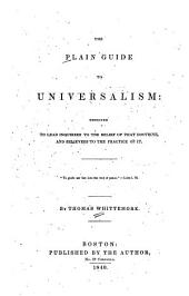 The plain guide to Universalism: designed to lead inquirers to the belief of that doctrine, and believers to the practice of it