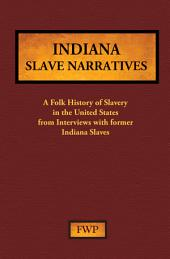 Indiana Slave Narratives: A Folk History of Slavery in the United States from Interviews with Former Slaves